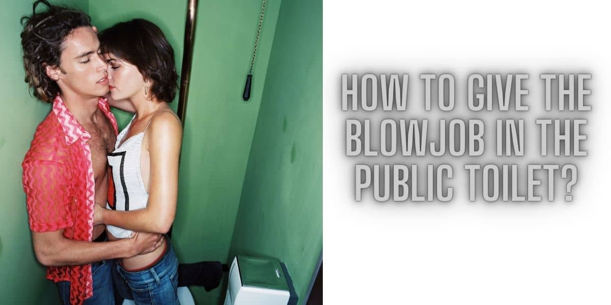 How to give the blowjob in the public toilet?